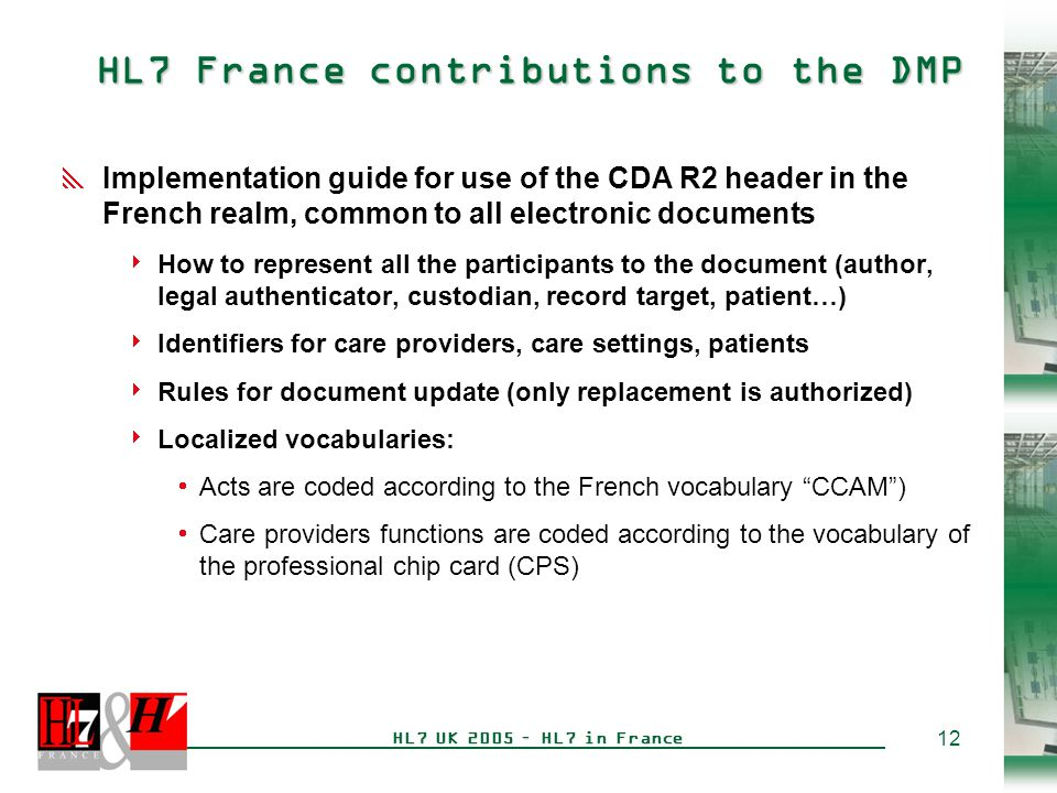 12 HL7 UK 2005 – HL7 in France HL7 France contributions to the DMP  Implementation guide for use of the CDA R2 header in the French realm, common to