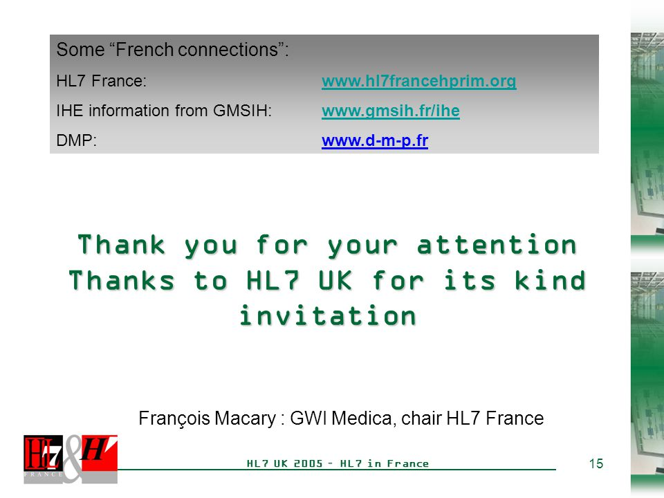 15 HL7 UK 2005 – HL7 in France Thank you for your attention Thanks to HL7 UK for its kind invitation François Macary : GWI Medica, chair HL7 France Some French connections : HL7 France:www.hl7francehprim.orgwww.hl7francehprim.org IHE information from GMSIH:www.gmsih.fr/ihewww.gmsih.fr/ihe DMP: www.d-m-p.fr