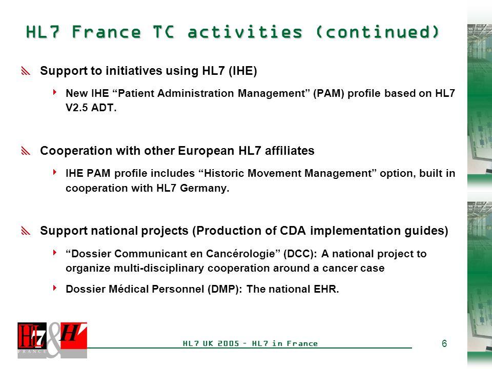 6 HL7 UK 2005 – HL7 in France HL7 France TC activities (continued)  Support to initiatives using HL7 (IHE)  New IHE Patient Administration Management (PAM) profile based on HL7 V2.5 ADT.