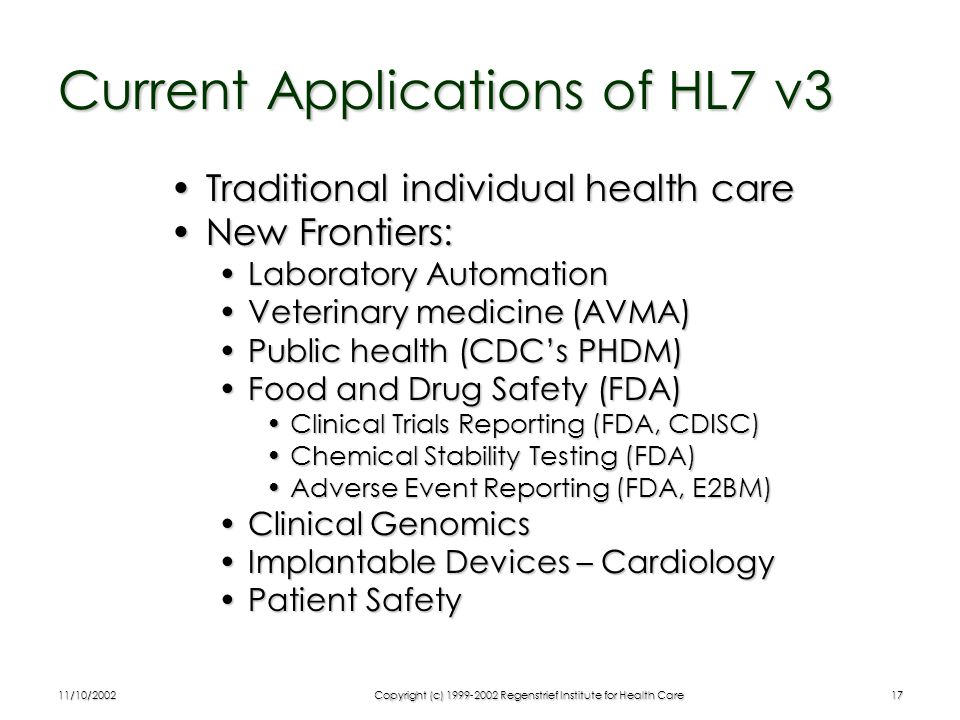 11/10/2002Copyright (c) 1999-2002 Regenstrief Institute for Health Care17 Current Applications of HL7 v3 Traditional individual health careTraditional individual health care New Frontiers:New Frontiers: Laboratory AutomationLaboratory Automation Veterinary medicine (AVMA)Veterinary medicine (AVMA) Public health (CDC's PHDM)Public health (CDC's PHDM) Food and Drug Safety (FDA)Food and Drug Safety (FDA) Clinical Trials Reporting (FDA, CDISC)Clinical Trials Reporting (FDA, CDISC) Chemical Stability Testing (FDA)Chemical Stability Testing (FDA) Adverse Event Reporting (FDA, E2BM)Adverse Event Reporting (FDA, E2BM) Clinical GenomicsClinical Genomics Implantable Devices – CardiologyImplantable Devices – Cardiology Patient SafetyPatient Safety
