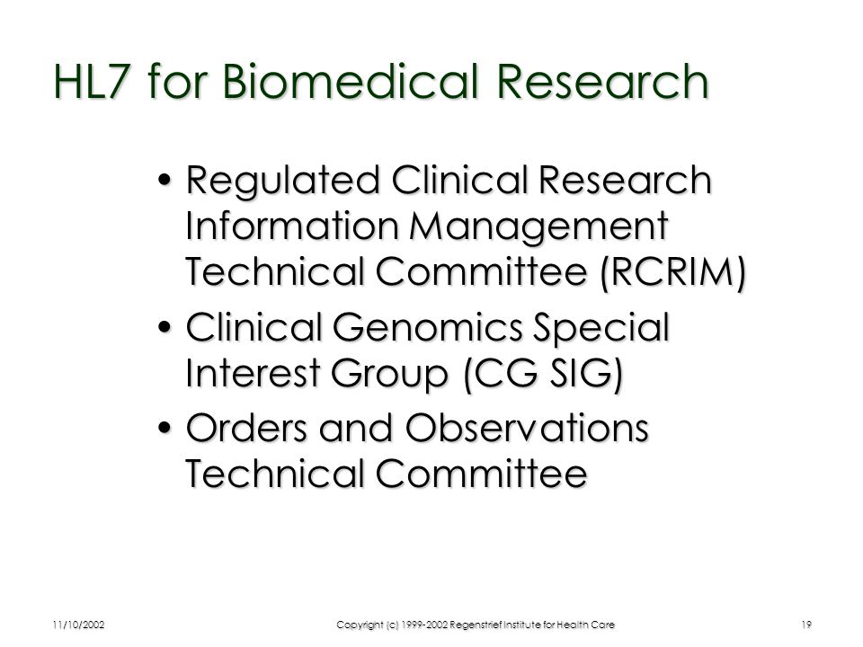 11/10/2002Copyright (c) 1999-2002 Regenstrief Institute for Health Care19 HL7 for Biomedical Research Regulated Clinical Research Information Management Technical Committee (RCRIM)Regulated Clinical Research Information Management Technical Committee (RCRIM) Clinical Genomics Special Interest Group (CG SIG)Clinical Genomics Special Interest Group (CG SIG) Orders and Observations Technical CommitteeOrders and Observations Technical Committee