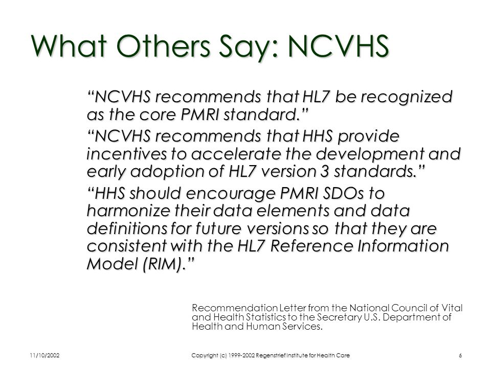 11/10/2002Copyright (c) 1999-2002 Regenstrief Institute for Health Care6 What Others Say: NCVHS NCVHS recommends that HL7 be recognized as the core PMRI standard. NCVHS recommends that HHS provide incentives to accelerate the development and early adoption of HL7 version 3 standards. HHS should encourage PMRI SDOs to harmonize their data elements and data definitions for future versions so that they are consistent with the HL7 Reference Information Model (RIM). Recommendation Letter from the National Council of Vital and Health Statistics to the Secretary U.S.