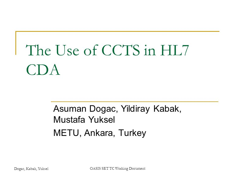 Dogac, Kabak, YukselOASIS SET TC Working Document The Use of CCTS in HL7 CDA Asuman Dogac, Yildiray Kabak, Mustafa Yuksel METU, Ankara, Turkey