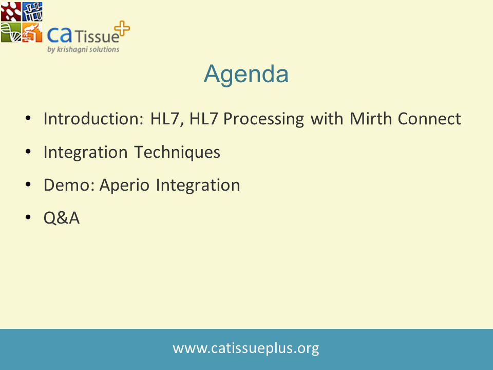 www.catissueplus.org Agenda Introduction: HL7, HL7 Processing with Mirth Connect Integration Techniques Demo: Aperio Integration Q&A