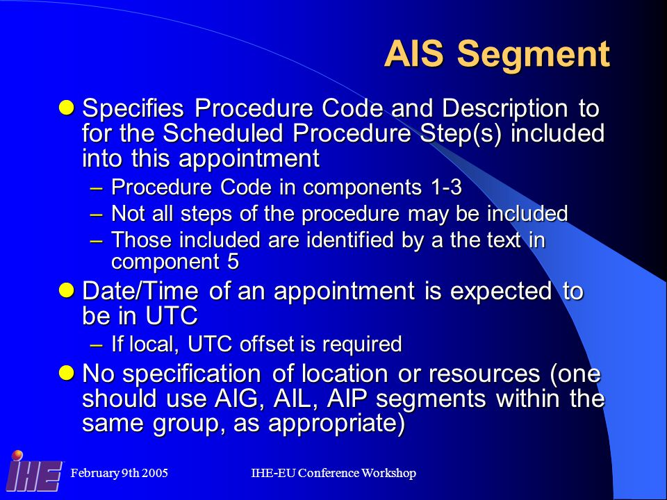 February 9th 2005IHE-EU Conference Workshop AIS Segment Specifies Procedure Code and Description to for the Scheduled Procedure Step(s) included into this appointment Specifies Procedure Code and Description to for the Scheduled Procedure Step(s) included into this appointment –Procedure Code in components 1-3 –Not all steps of the procedure may be included –Those included are identified by a the text in component 5 Date/Time of an appointment is expected to be in UTC Date/Time of an appointment is expected to be in UTC –If local, UTC offset is required No specification of location or resources (one should use AIG, AIL, AIP segments within the same group, as appropriate) No specification of location or resources (one should use AIG, AIL, AIP segments within the same group, as appropriate)