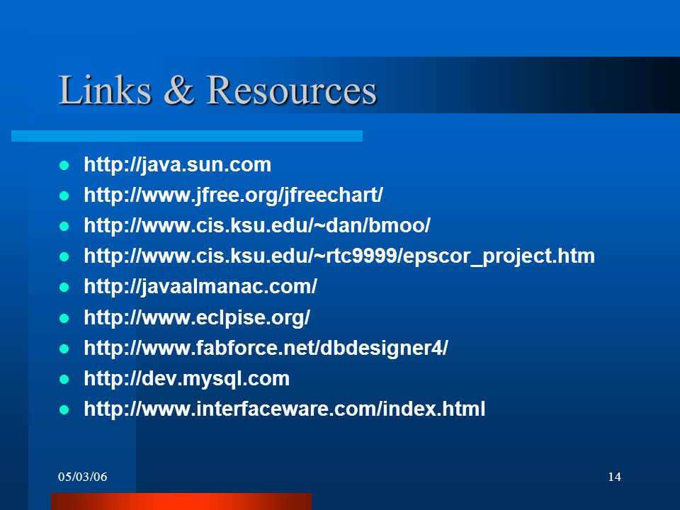 05/03/0614 Links & Resources http://java.sun.com http://www.jfree.org/jfreechart/ http://www.cis.ksu.edu/~dan/bmoo/ http://www.cis.ksu.edu/~rtc9999/epscor_project.htm http://javaalmanac.com/ http://www.eclpise.org/ http://www.fabforce.net/dbdesigner4/ http://dev.mysql.com http://www.interfaceware.com/index.html