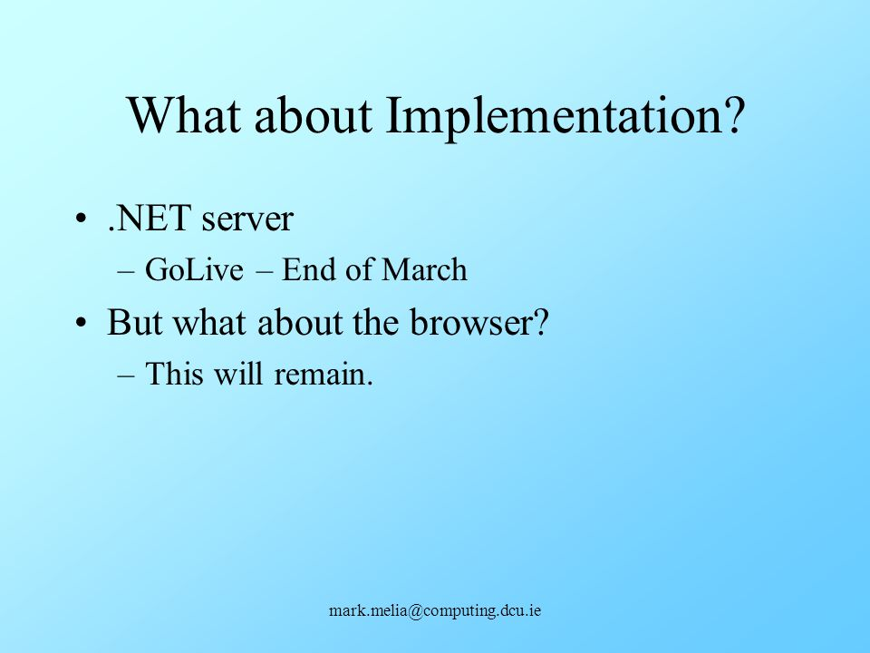 mark.melia@computing.dcu.ie What about Implementation?.NET server –GoLive – End of March But what about the browser? –This will remain.