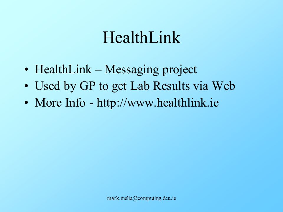 mark.melia@computing.dcu.ie HealthLink HealthLink – Messaging project Used by GP to get Lab Results via Web More Info - http://www.healthlink.ie
