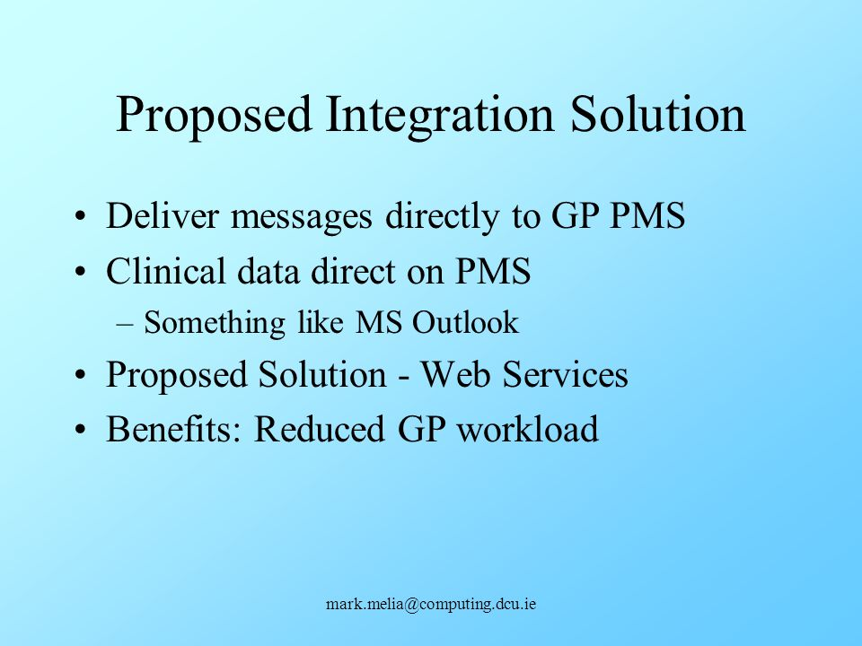 mark.melia@computing.dcu.ie Proposed Integration Solution Deliver messages directly to GP PMS Clinical data direct on PMS –Something like MS Outlook P