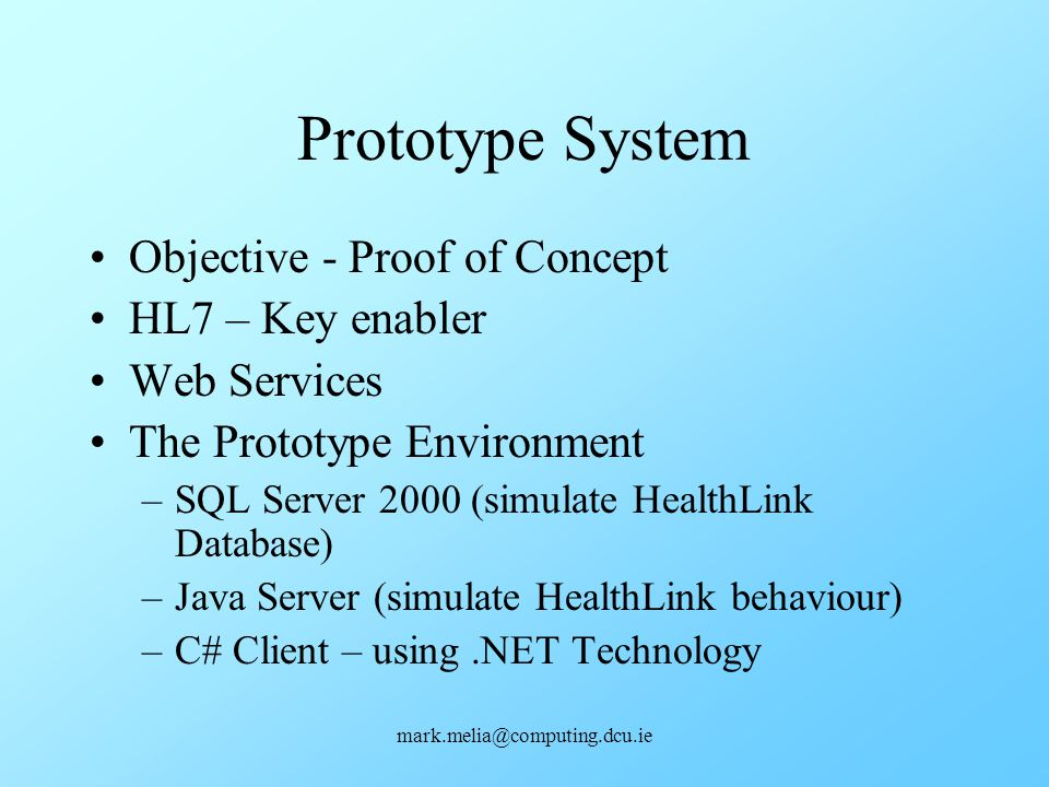 mark.melia@computing.dcu.ie Prototype System Objective - Proof of Concept HL7 – Key enabler Web Services The Prototype Environment –SQL Server 2000 (s