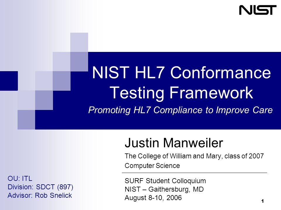 1 NIST HL7 Conformance Testing Framework Justin Manweiler The College of William and Mary, class of 2007 Computer Science SURF Student Colloquium NIST – Gaithersburg, MD August 8-10, 2006 OU: ITL Division: SDCT (897) Advisor: Rob Snelick Promoting HL7 Compliance to Improve Care