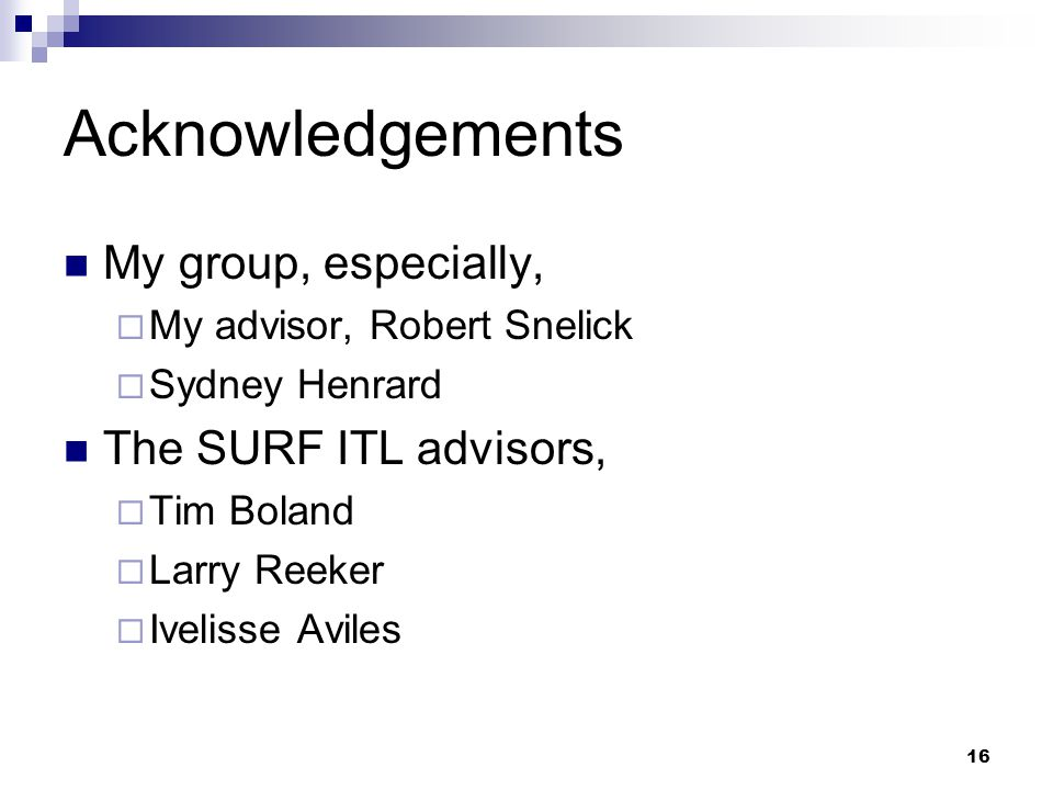 16 Acknowledgements My group, especially,  My advisor, Robert Snelick  Sydney Henrard The SURF ITL advisors,  Tim Boland  Larry Reeker  Ivelisse Aviles
