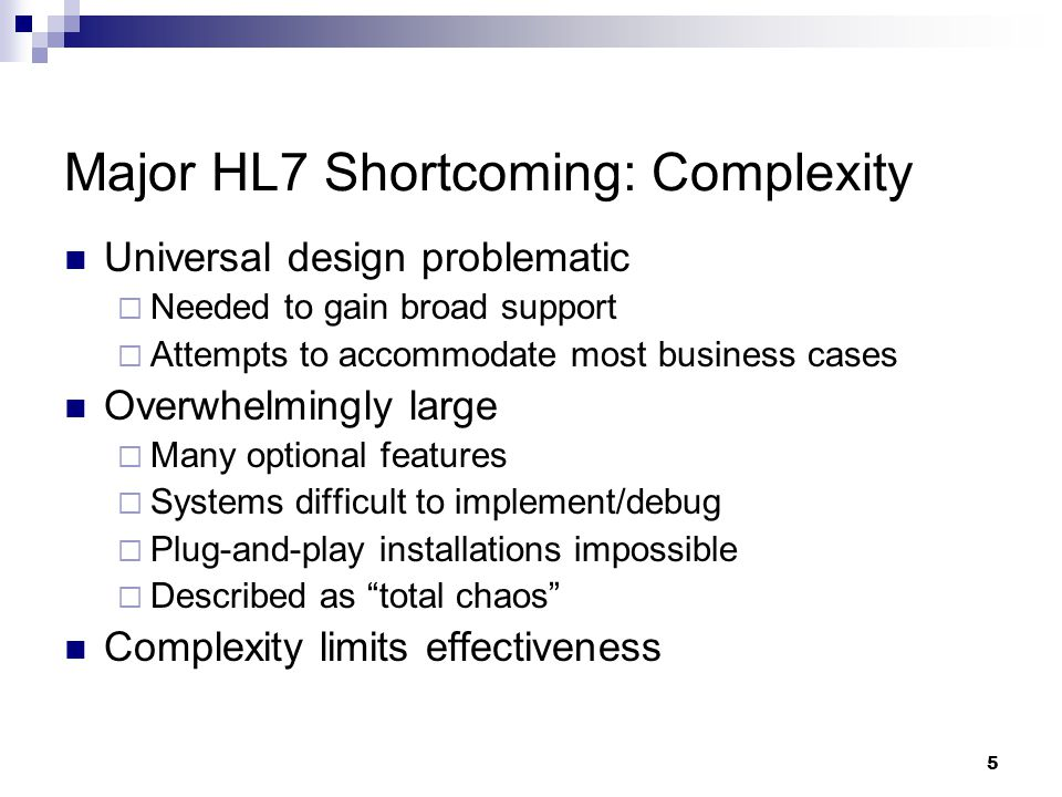 5 Major HL7 Shortcoming: Complexity Universal design problematic  Needed to gain broad support  Attempts to accommodate most business cases Overwhelmingly large  Many optional features  Systems difficult to implement/debug  Plug-and-play installations impossible  Described as total chaos Complexity limits effectiveness