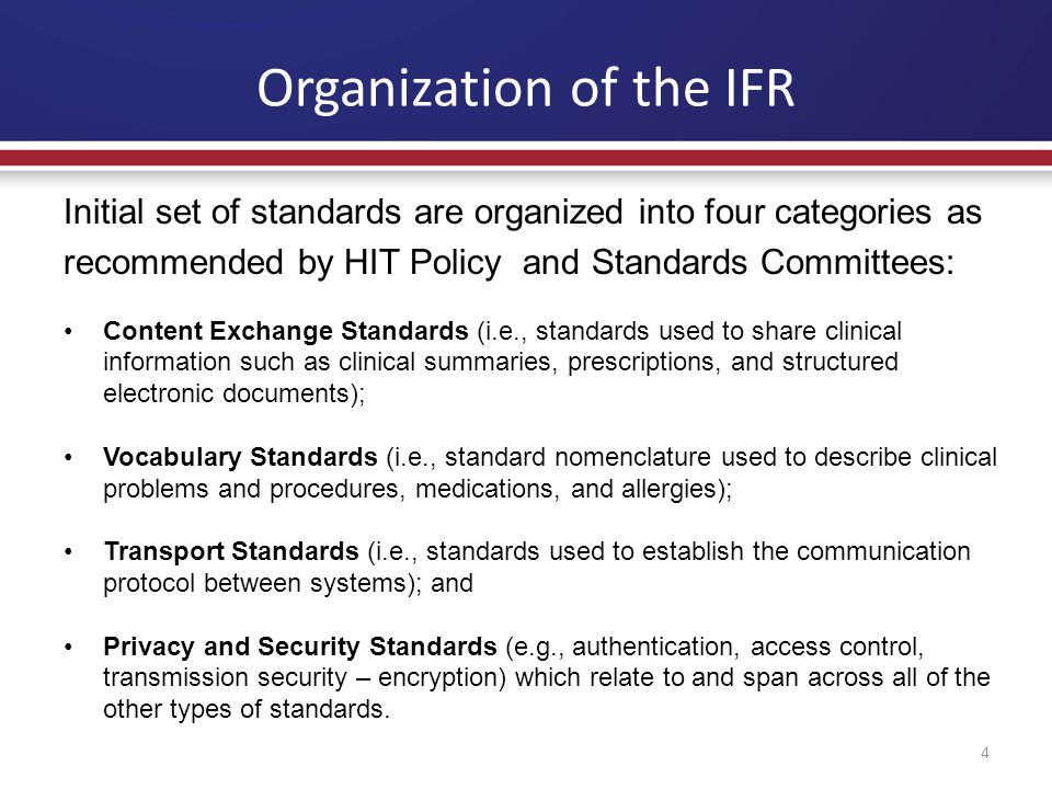 Organization of the IFR 4 Initial set of standards are organized into four categories as recommended by HIT Policy and Standards Committees: Content Exchange Standards (i.e., standards used to share clinical information such as clinical summaries, prescriptions, and structured electronic documents); Vocabulary Standards (i.e., standard nomenclature used to describe clinical problems and procedures, medications, and allergies); Transport Standards (i.e., standards used to establish the communication protocol between systems); and Privacy and Security Standards (e.g., authentication, access control, transmission security – encryption) which relate to and span across all of the other types of standards.
