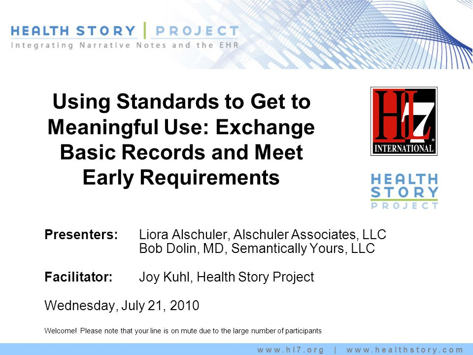 www.hl7.org | www.healthstory.com Using Standards to Get to Meaningful Use: Exchange Basic Records and Meet Early Requirements Kim Stavrinaki s Presenters: Liora Alschuler, Alschuler Associates, LLC Bob Dolin, MD, Semantically Yours, LLC Facilitator: Joy Kuhl, Health Story Project Wednesday, July 21, 2010 Welcome.