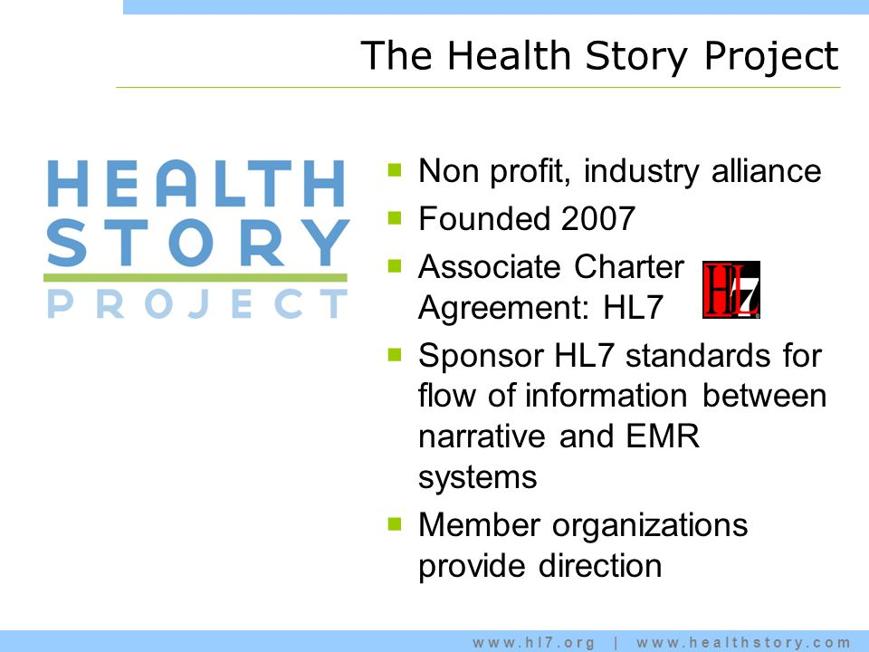 www.hl7.org | www.healthstory.com The Health Story Project  Non profit, industry alliance  Founded 2007  Associate Charter Agreement: HL7  Sponsor HL7 standards for flow of information between narrative and EMR systems  Member organizations provide direction