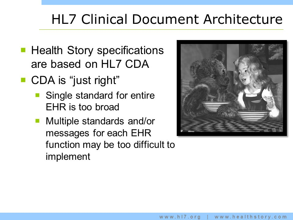 www.hl7.org | www.healthstory.com HL7 Clinical Document Architecture  Health Story specifications are based on HL7 CDA  CDA is just right  Single standard for entire EHR is too broad  Multiple standards and/or messages for each EHR function may be too difficult to implement