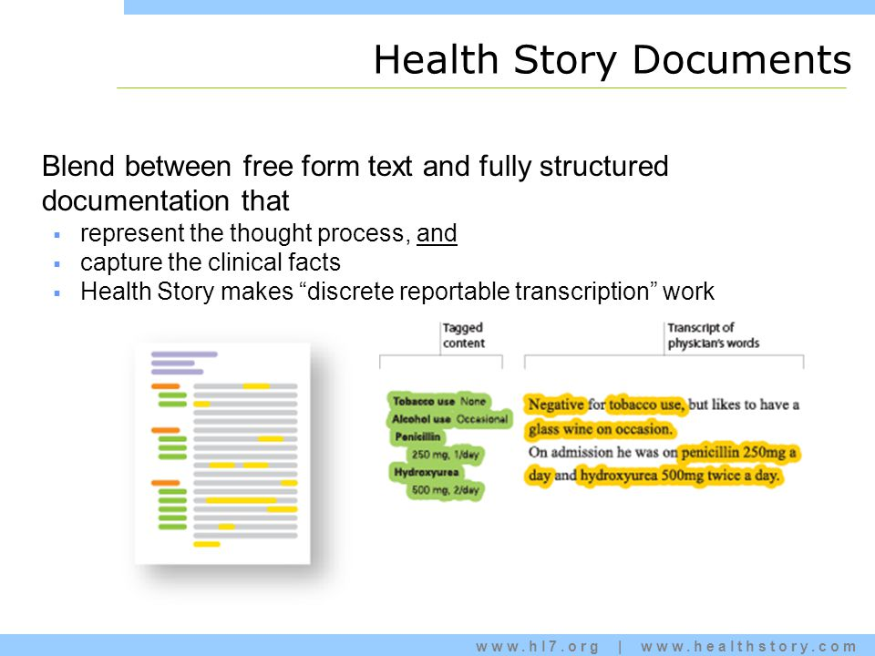 www.hl7.org | www.healthstory.com Health Story Documents Blend between free form text and fully structured documentation that  represent the thought process, and  capture the clinical facts  Health Story makes discrete reportable transcription work