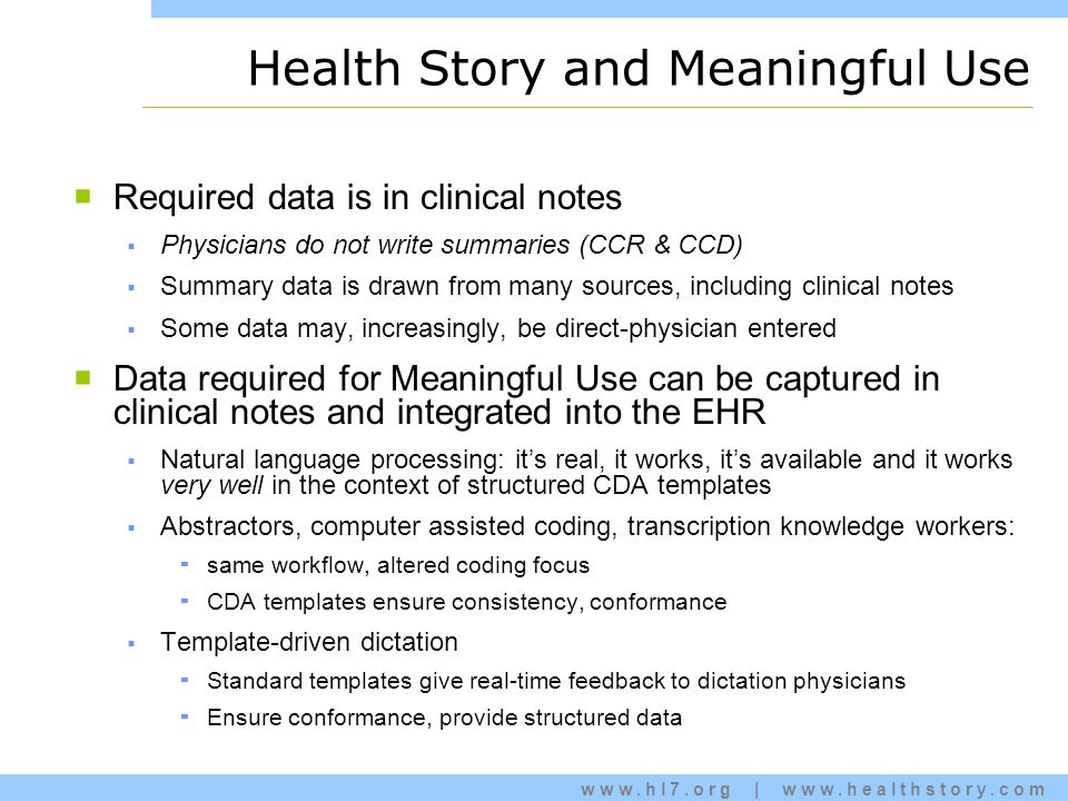 www.hl7.org | www.healthstory.com Health Story and Meaningful Use  Required data is in clinical notes  Physicians do not write summaries (CCR & CCD)  Summary data is drawn from many sources, including clinical notes  Some data may, increasingly, be direct-physician entered  Data required for Meaningful Use can be captured in clinical notes and integrated into the EHR  Natural language processing: it's real, it works, it's available and it works very well in the context of structured CDA templates  Abstractors, computer assisted coding, transcription knowledge workers:  same workflow, altered coding focus  CDA templates ensure consistency, conformance  Template-driven dictation  Standard templates give real-time feedback to dictation physicians  Ensure conformance, provide structured data
