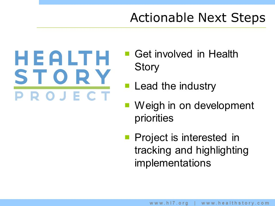 www.hl7.org | www.healthstory.com Actionable Next Steps  Get involved in Health Story  Lead the industry  Weigh in on development priorities  Project is interested in tracking and highlighting implementations