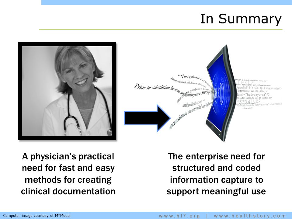 www.hl7.org | www.healthstory.com A physician's practical need for fast and easy methods for creating clinical documentation The enterprise need for structured and coded information capture to support meaningful use In Summary Computer image courtesy of M*Modal