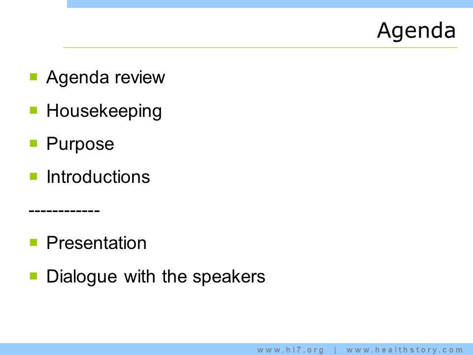 www.hl7.org   www.healthstory.com Agenda  Agenda review  Housekeeping  Purpose  Introductions ------------  Presentation  Dialogue with the speakers