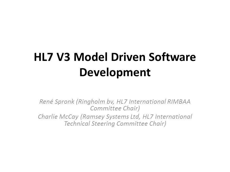HL7 V3 Model Driven Software Development René Spronk (Ringholm bv, HL7 International RIMBAA Committee Chair) Charlie McCay (Ramsey Systems Ltd, HL7 International Technical Steering Committee Chair)