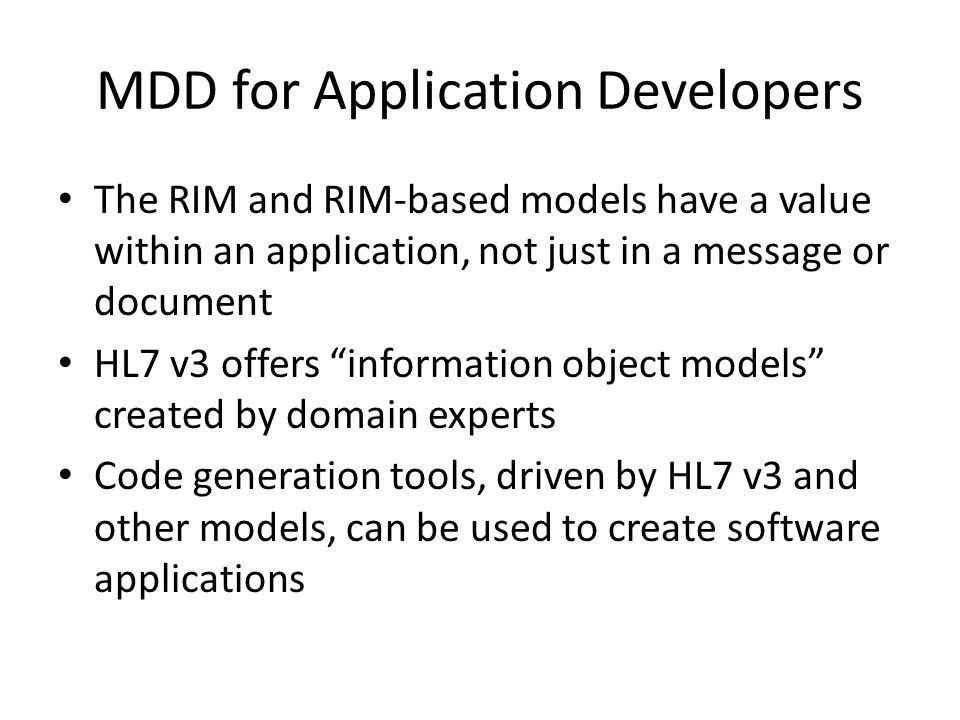 MDD for Application Developers The RIM and RIM-based models have a value within an application, not just in a message or document HL7 v3 offers information object models created by domain experts Code generation tools, driven by HL7 v3 and other models, can be used to create software applications