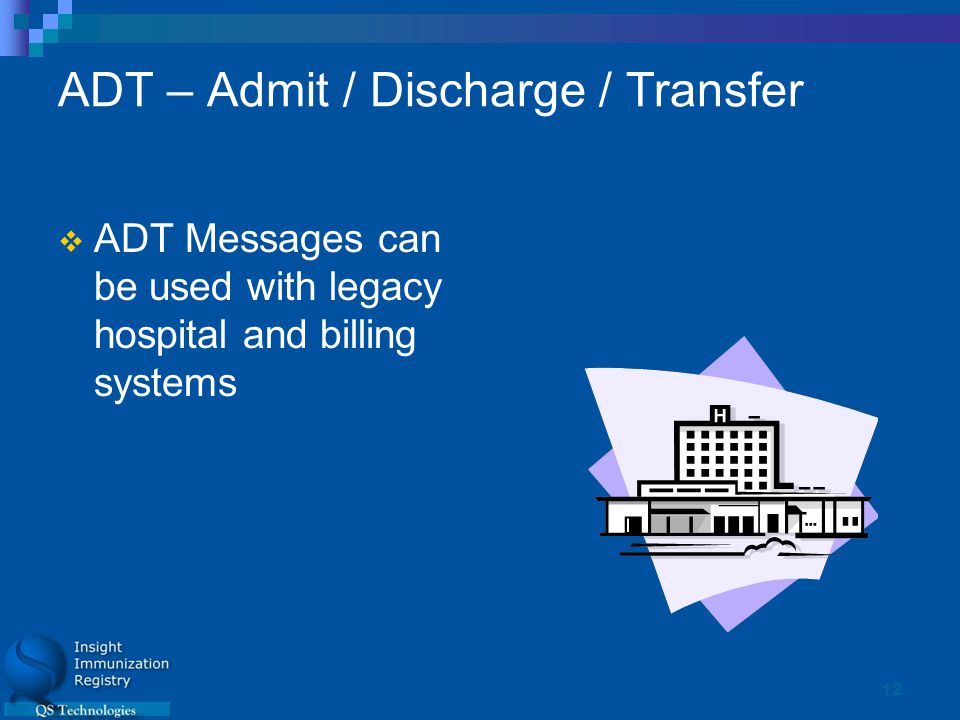 12 ADT – Admit / Discharge / Transfer  ADT Messages can be used with legacy hospital and billing systems