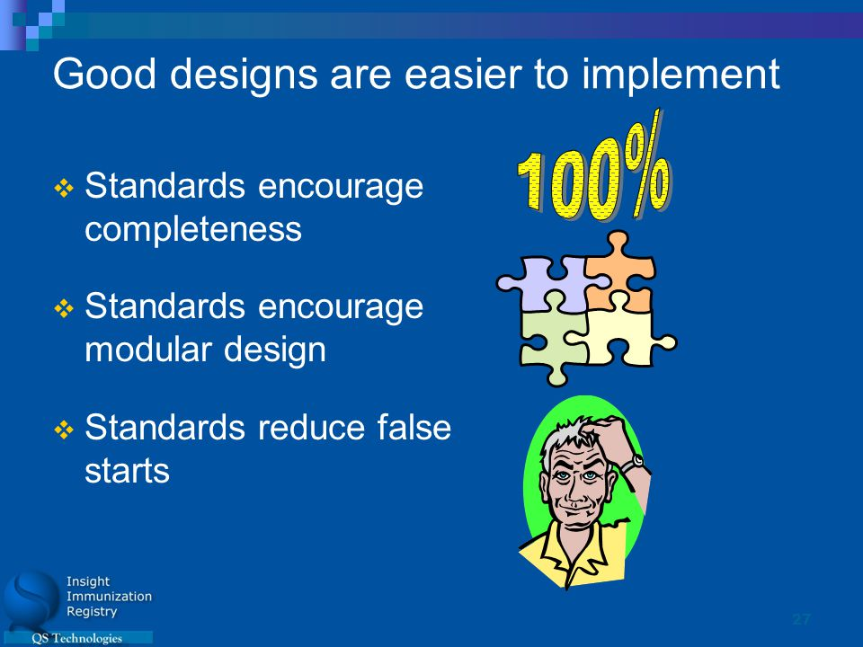 27 Good designs are easier to implement  Standards encourage completeness  Standards encourage modular design  Standards reduce false starts