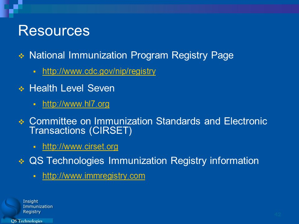 42 Resources  National Immunization Program Registry Page  http://www.cdc.gov/nip/registry http://www.cdc.gov/nip/registry  Health Level Seven  http://www.hl7.org http://www.hl7.org  Committee on Immunization Standards and Electronic Transactions (CIRSET)  http://www.cirset.org http://www.cirset.org  QS Technologies Immunization Registry information  http://www.immregistry.com http://www.immregistry.com