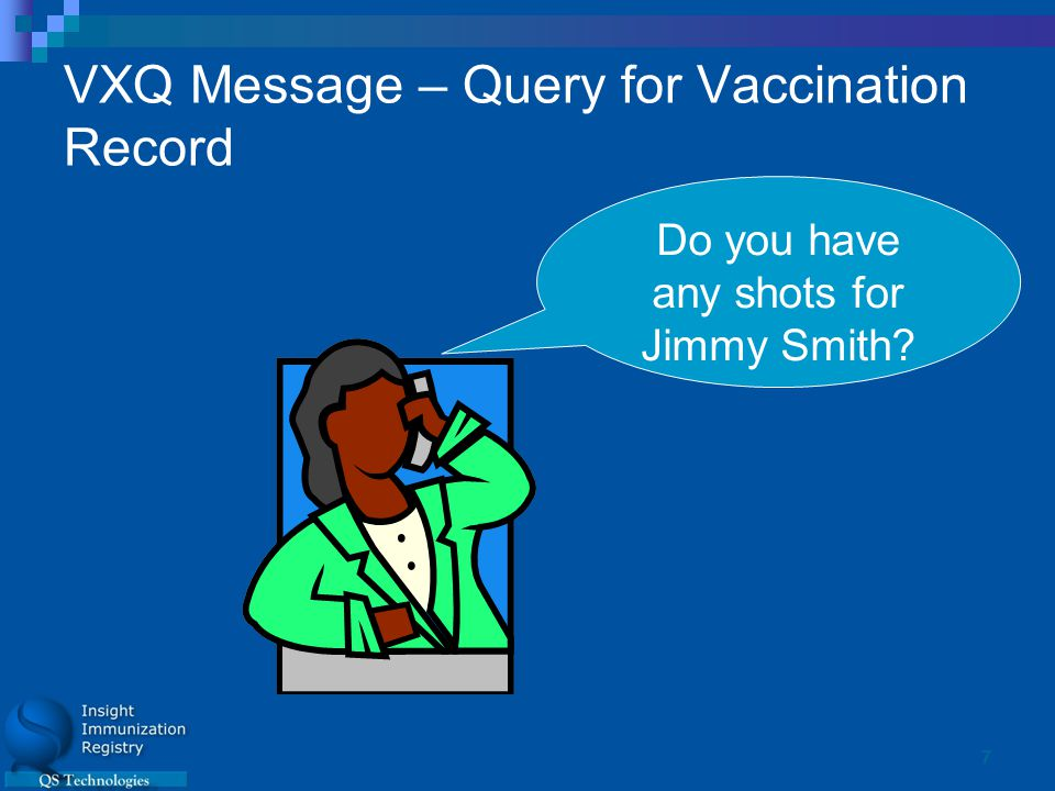 7 VXQ Message – Query for Vaccination Record Do you have any shots for Jimmy Smith?