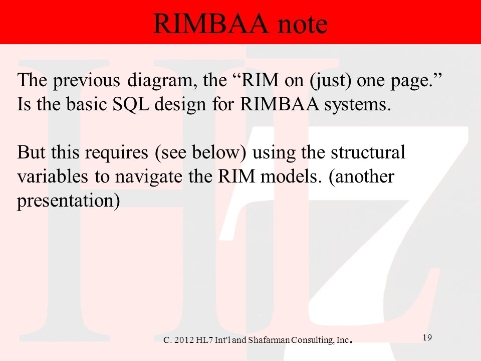 "C. 2012 HL7 Int'l and Shafarman Consulting, Inc. 19 RIMBAA note The previous diagram, the ""RIM on (just) one page."" Is the basic SQL design for RIMBAA"