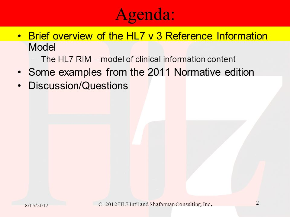 C. 2012 HL7 Int'l and Shafarman Consulting, Inc. 2 8/15/2012 Agenda: Brief overview of the HL7 v 3 Reference Information Model –The HL7 RIM – model of