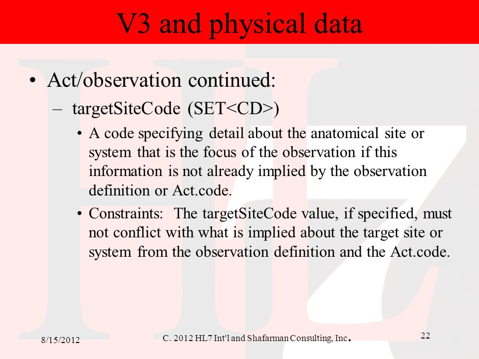C. 2012 HL7 Int'l and Shafarman Consulting, Inc. 22 8/15/2012 V3 and physical data Act/observation continued: – targetSiteCode (SET ) A code specifyin