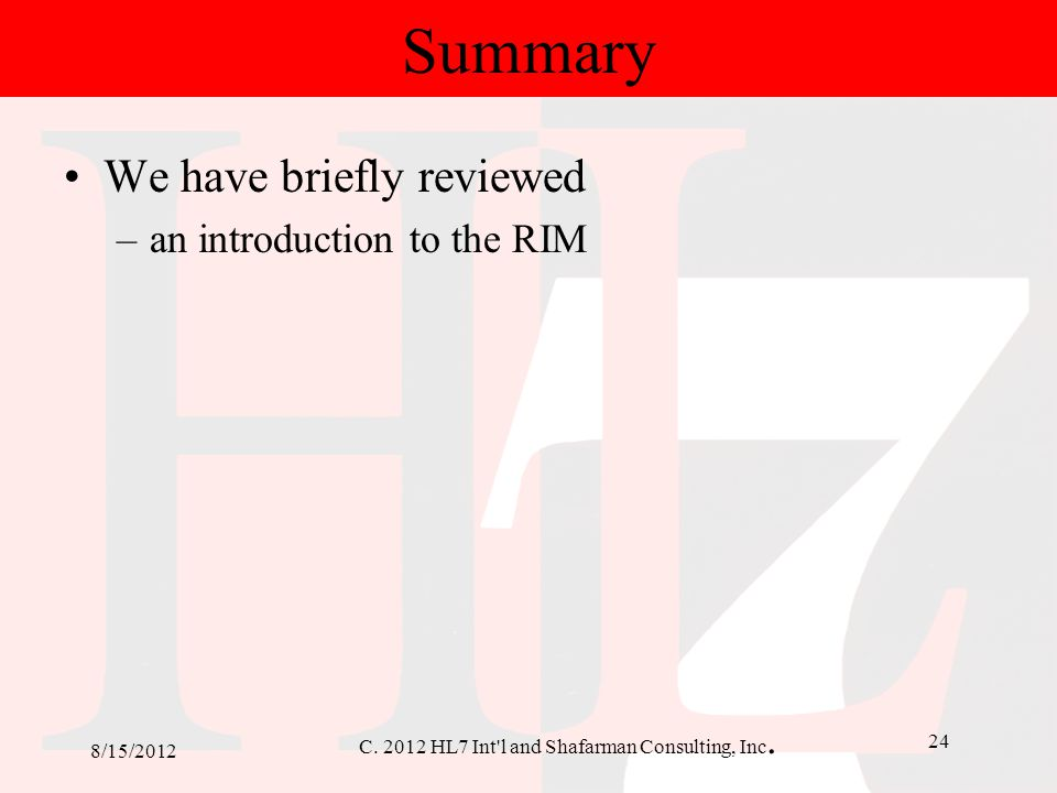 C. 2012 HL7 Int'l and Shafarman Consulting, Inc. 24 8/15/2012 Summary We have briefly reviewed –an introduction to the RIM