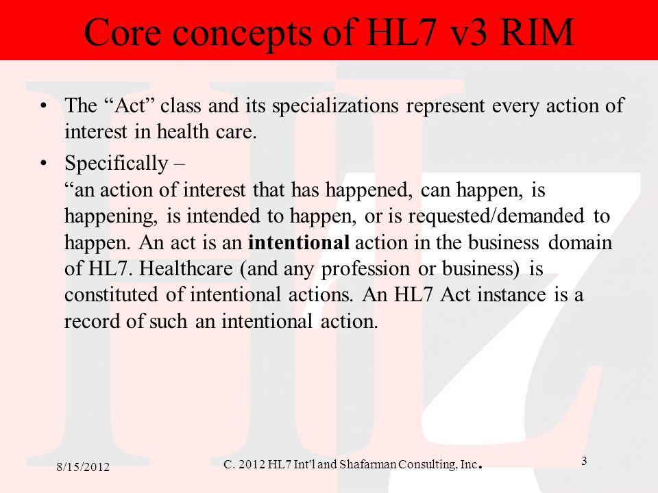 "C. 2012 HL7 Int'l and Shafarman Consulting, Inc. 3 8/15/2012 Core concepts of HL7 v3 RIM The ""Act"" class and its specializations represent every actio"