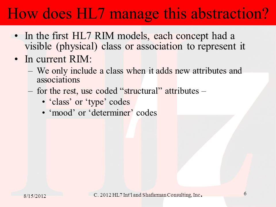 C. 2012 HL7 Int'l and Shafarman Consulting, Inc. 6 8/15/2012 How does HL7 manage this abstraction? In the first HL7 RIM models, each concept had a vis