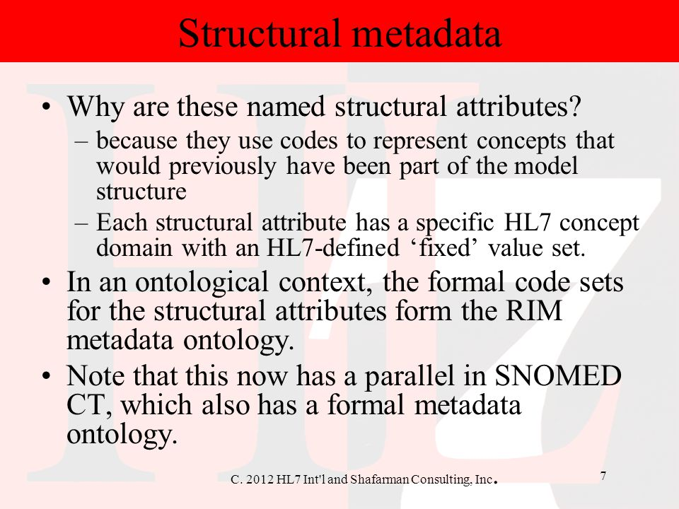 C. 2012 HL7 Int'l and Shafarman Consulting, Inc. 7 Why are these named structural attributes? –because they use codes to represent concepts that would
