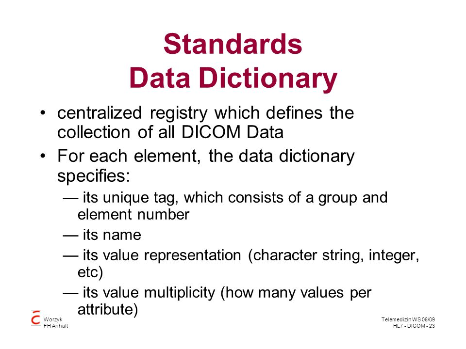 Worzyk FH Anhalt Telemedizin WS 08/09 HL7 - DICOM - 23 Standards Data Dictionary centralized registry which defines the collection of all DICOM Data F