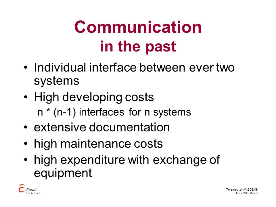 Worzyk FH Anhalt Telemedizin WS 08/09 HL7 - DICOM - 3 Communication in the past Individual interface between ever two systems High developing costs n
