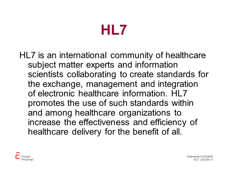Worzyk FH Anhalt Telemedizin WS 08/09 HL7 - DICOM - 4 HL7 HL7 is an international community of healthcare subject matter experts and information scien