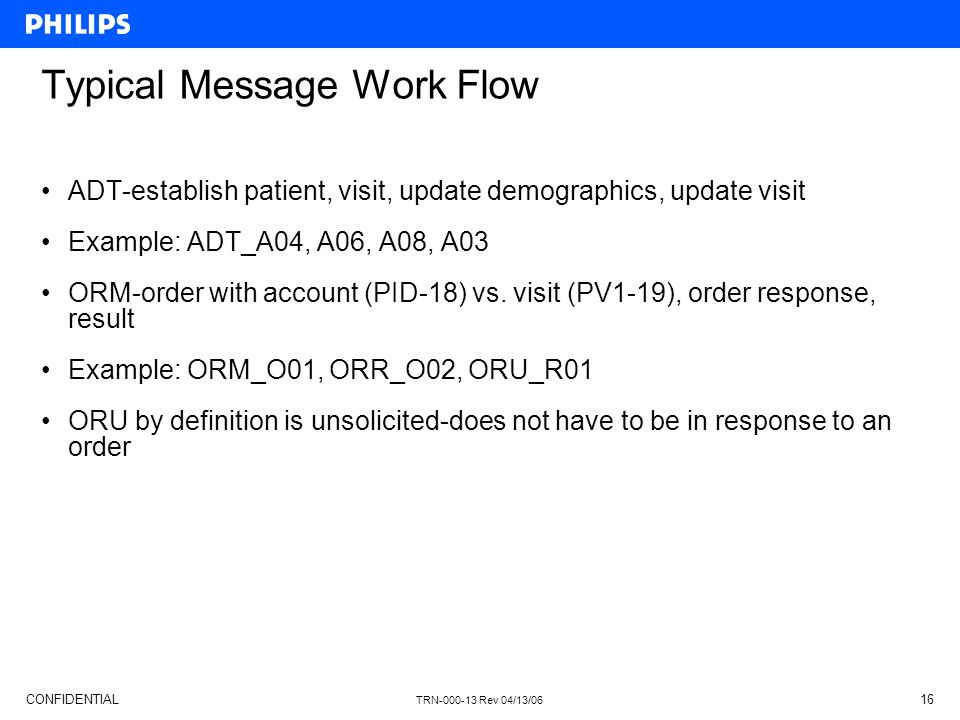 CONFIDENTIAL TRN-000-13 Rev 04/13/06 16 Typical Message Work Flow ADT-establish patient, visit, update demographics, update visit Example: ADT_A04, A0