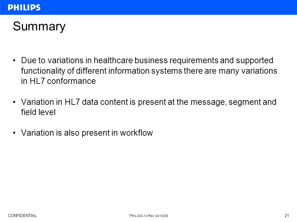 CONFIDENTIAL TRN-000-13 Rev 04/13/06 21 Summary Due to variations in healthcare business requirements and supported functionality of different information systems there are many variations in HL7 conformance Variation in HL7 data content is present at the message, segment and field level Variation is also present in workflow
