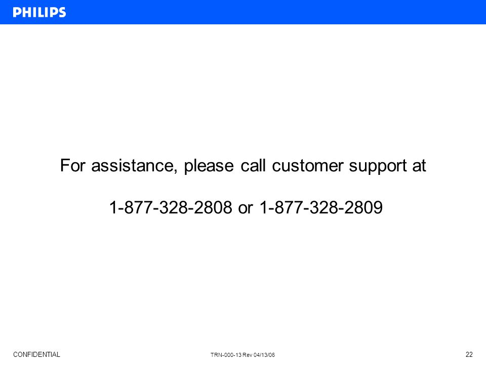 CONFIDENTIAL TRN-000-13 Rev 04/13/06 22 For assistance, please call customer support at 1-877-328-2808 or 1-877-328-2809