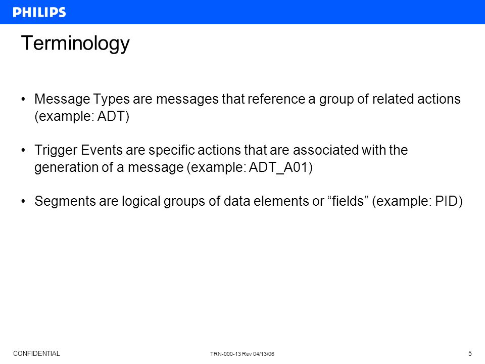 CONFIDENTIAL TRN-000-13 Rev 04/13/06 5 Terminology Message Types are messages that reference a group of related actions (example: ADT) Trigger Events