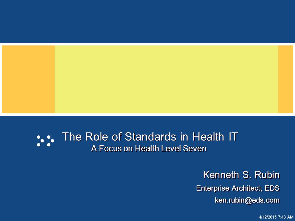 4/12/2015 7:44 AM The Role of Standards in Health IT A Focus on Health Level Seven Kenneth S.
