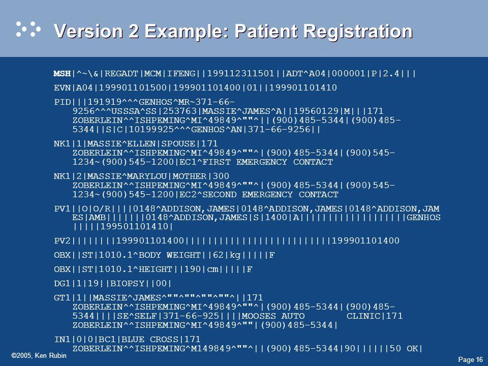 Page 16 ©2005, Ken Rubin Version 2 Example: Patient Registration MSH|^~\&|REGADT|MCM|IFENG||199112311501||ADT^A04|000001|P|2.4||| EVN|A04|199901101500|199901101400|01||199901101410 PID|||191919^^^GENHOS^MR~371-66- 9256^^^USSSA^SS|253763|MASSIE^JAMES^A||19560129|M|||171 ZOBERLEIN^^ISHPEMING^MI^49849^ ^||(900)485-5344|(900)485- 5344||S|C|10199925^^^GENHOS^AN|371-66-9256|| NK1|1|MASSIE^ELLEN|SPOUSE|171 ZOBERLEIN^^ISHPEMING^MI^49849^ ^|(900)485-5344|(900)545- 1234~(900)545-1200|EC1^FIRST EMERGENCY CONTACT NK1|2|MASSIE^MARYLOU|MOTHER|300 ZOBERLEIN^^ISHPEMING^MI^49849^ ^|(900)485-5344|(900)545- 1234~(900)545-1200|EC2^SECOND EMERGENCY CONTACT PV1||O|O/R||||0148^ADDISON,JAMES|0148^ADDISON,JAMES|0148^ADDISON,JAM ES|AMB|||||||0148^ADDISON,JAMES|S|1400|A|||||||||||||||||||GENHOS |||||199501101410| PV2||||||||199901101400||||||||||||||||||||||||||199901101400 OBX||ST|1010.1^BODY WEIGHT||62|kg|||||F OBX||ST|1010.1^HEIGHT||190|cm|||||F DG1|1|19||BIOPSY||00| GT1|1||MASSIE^JAMES^ ^ ^ ^ ^||171 ZOBERLEIN^^ISHPEMING^MI^49849^ ^|(900)485-5344|(900)485- 5344||||SE^SELF|371-66-925||||MOOSES AUTOCLINIC|171 ZOBERLEIN^^ISHPEMING^MI^49849^ |(900)485-5344| IN1|0|0|BC1|BLUE CROSS|171 ZOBERLEIN^^ISHPEMING^M149849^ ^||(900)485-5344|90||||||50 OK|