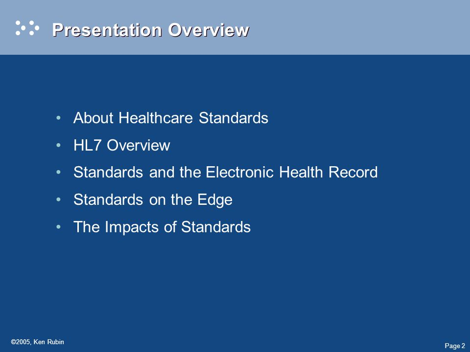 Page 2 ©2005, Ken Rubin Presentation Overview About Healthcare Standards HL7 Overview Standards and the Electronic Health Record Standards on the Edge The Impacts of Standards