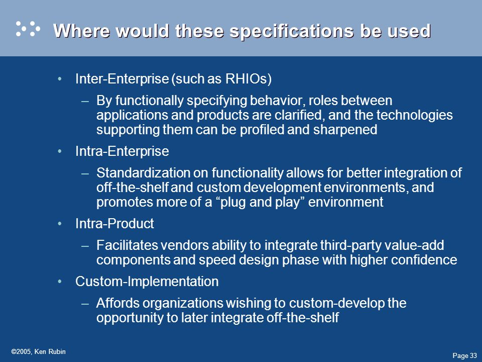 Page 33 ©2005, Ken Rubin Where would these specifications be used Inter-Enterprise (such as RHIOs) –By functionally specifying behavior, roles between applications and products are clarified, and the technologies supporting them can be profiled and sharpened Intra-Enterprise –Standardization on functionality allows for better integration of off-the-shelf and custom development environments, and promotes more of a plug and play environment Intra-Product –Facilitates vendors ability to integrate third-party value-add components and speed design phase with higher confidence Custom-Implementation –Affords organizations wishing to custom-develop the opportunity to later integrate off-the-shelf